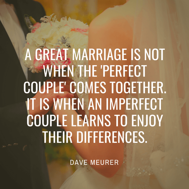 A great marriage is not when the 'perfect couple' comes together. It is when an imperfect couple learns to enjoy their differences.