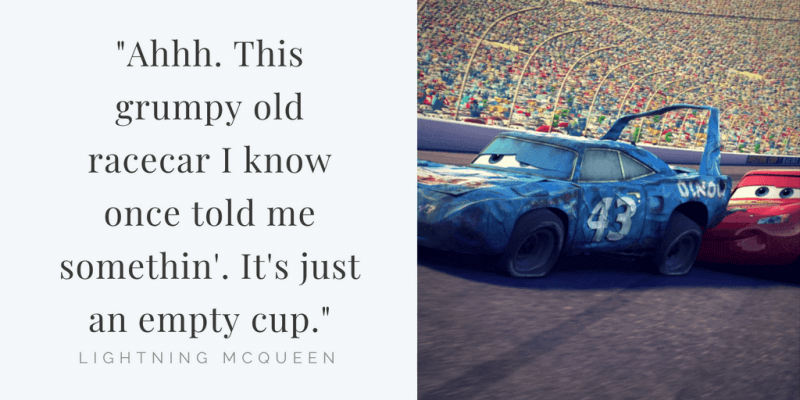 Ahhh. This grumpy old racecar I know once told me somethin'. It's just an empty cup.