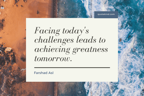 Facing todays challenges leads to achieving greatness tomorrow. - 50 Facing Fear Quotes that Help You to be Brave (FOR ANY SITUATIONS)