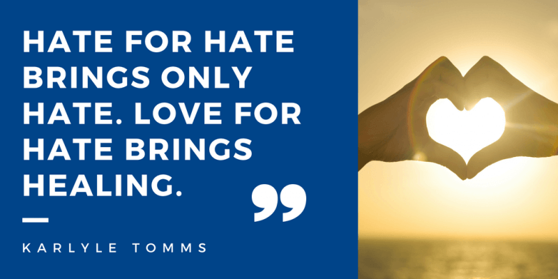 Hate for hate brings only hate. Love for hate brings healing.