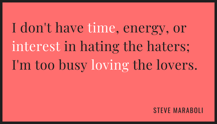 I don't have time, energy, or interest in hating the haters; I'm too busy loving the lovers.