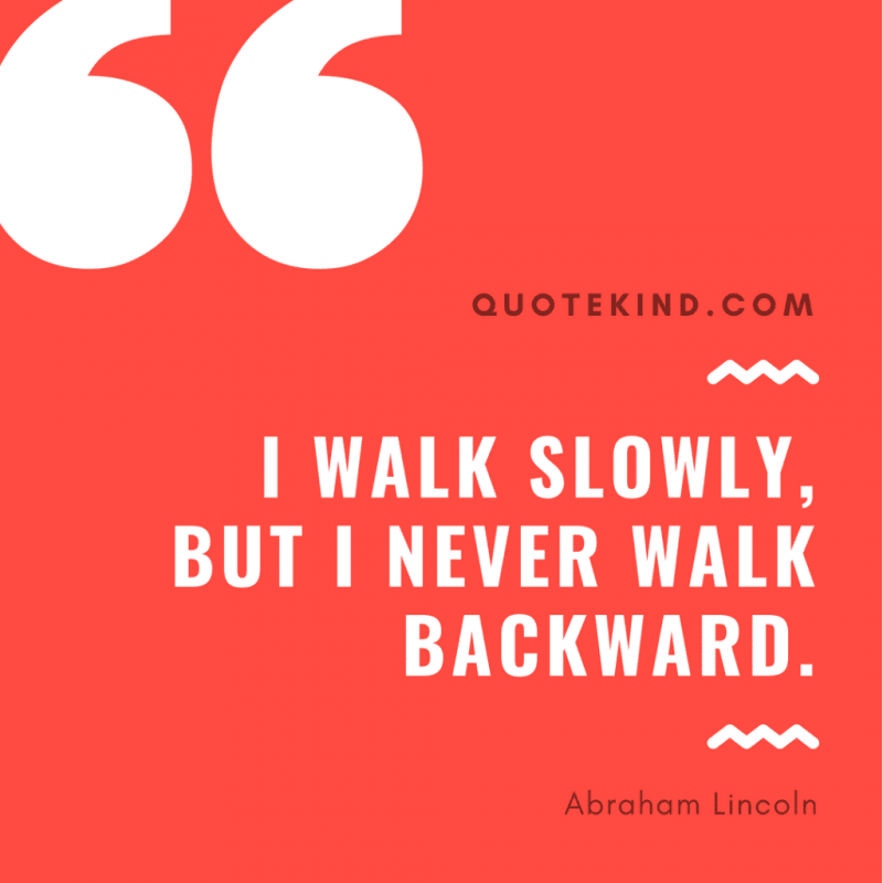 I walk slowly,but I never walk backward.