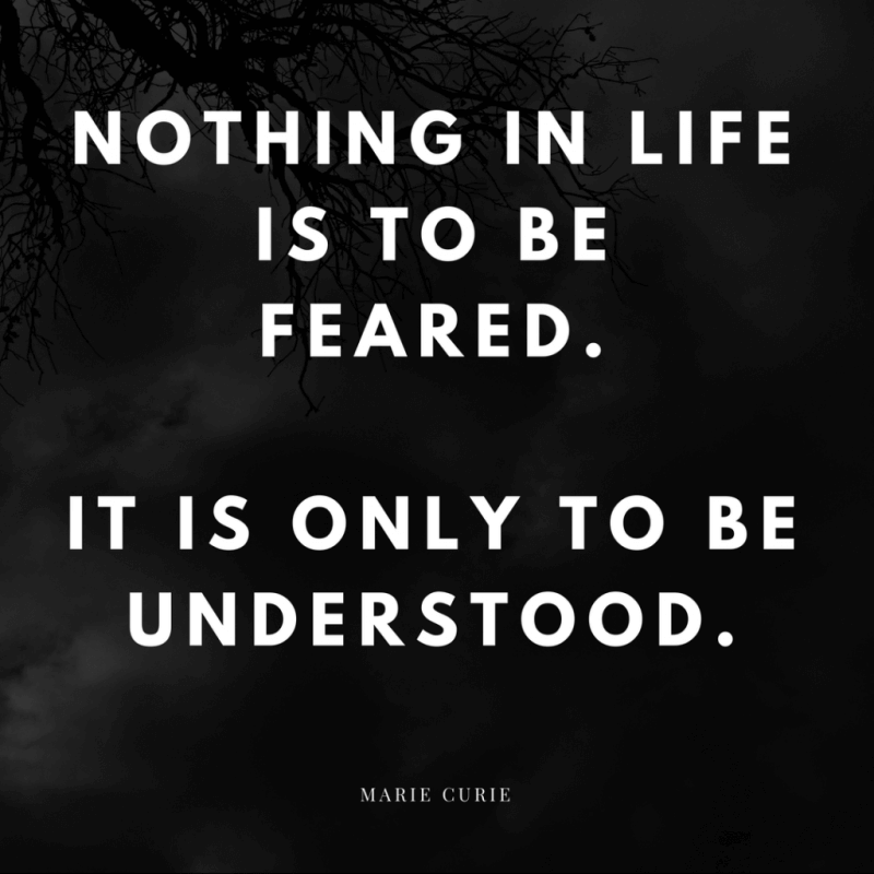 Nothing in life is to be feared.It is only to be understood. - 50 Facing Fear Quotes that Help You to be Brave (FOR ANY SITUATIONS)