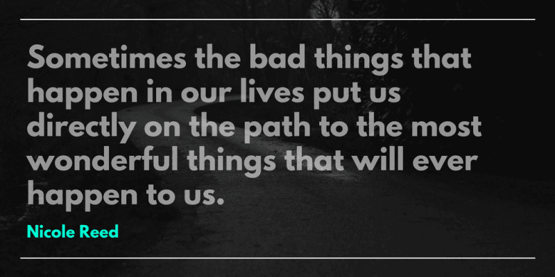 Sometimes the bad things that happen in our lives put us directly on the path to the most wonderful things that will ever happen to us.