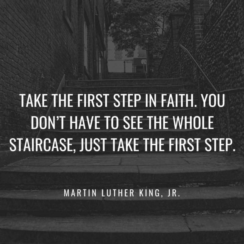 Take the first step in faith. You don't have to see the whole staircase just take the first step. - 50 New Chapter in Life Quotes to Inspire You (MOVE FORWARD)