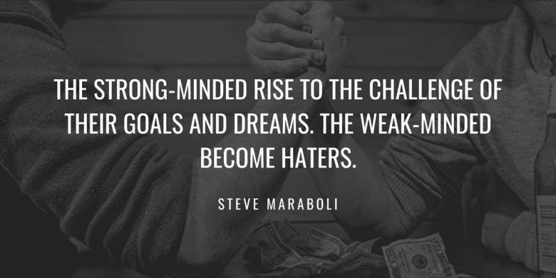 The strong-minded rise to the challenge of their goals and dreams. The weak-minded become haters.