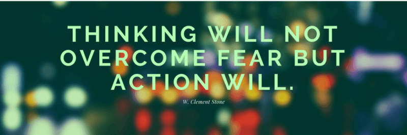 Thinking will not overcome fear but action will. - 50 Facing Fear Quotes that Help You to be Brave (FOR ANY SITUATIONS)