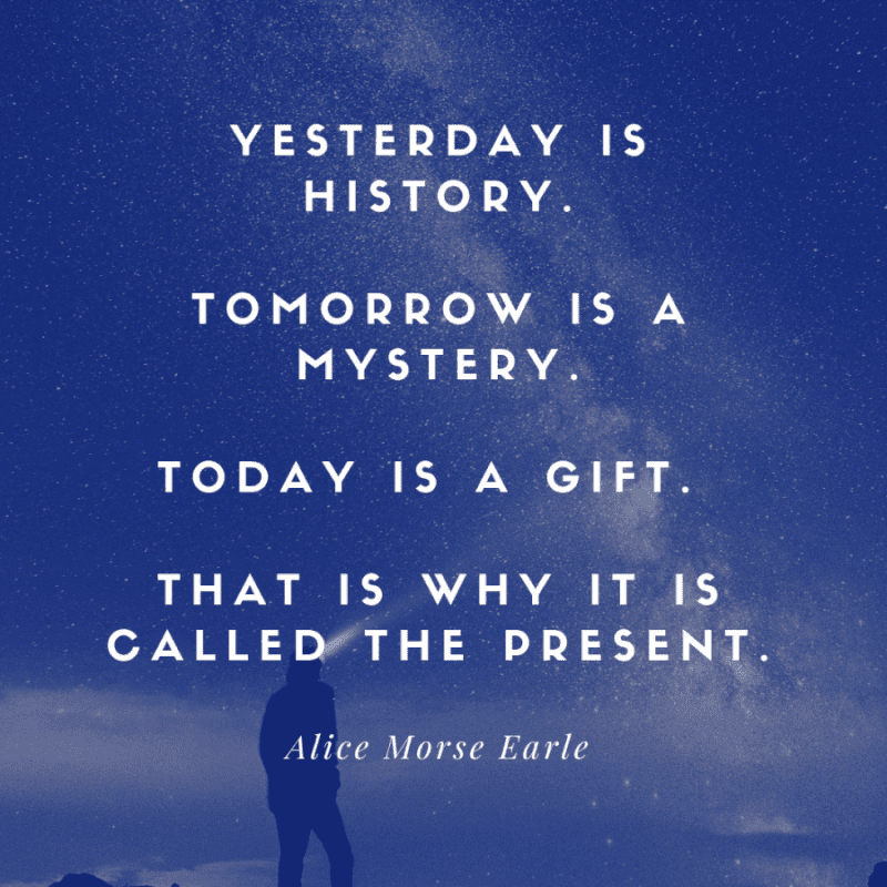 Yesterday is history. Tomorrow is a mystery. Today is a gift. That is why it is called the present. 1 - 93 Inspiring Quotes About Enjoying the Moment