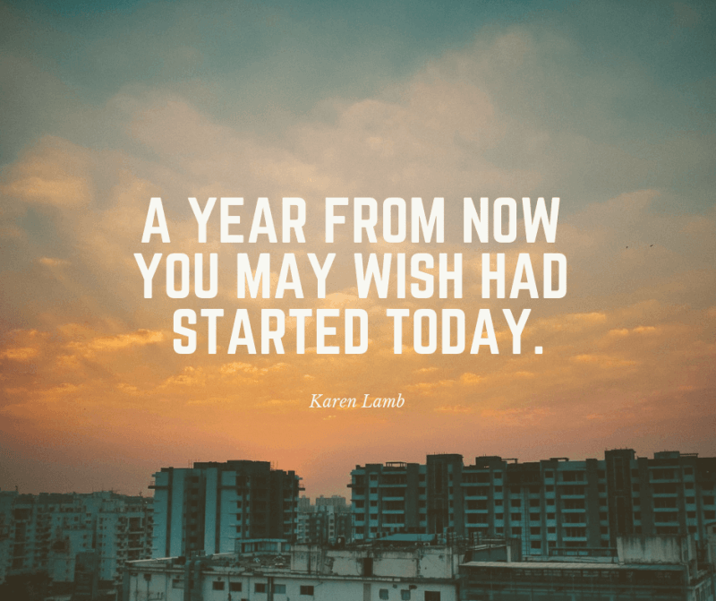 A year from now you may wish had started today. - 80 Encouraging Quotes for Passionate Work Everyday