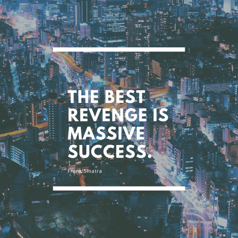 the best revenge is success