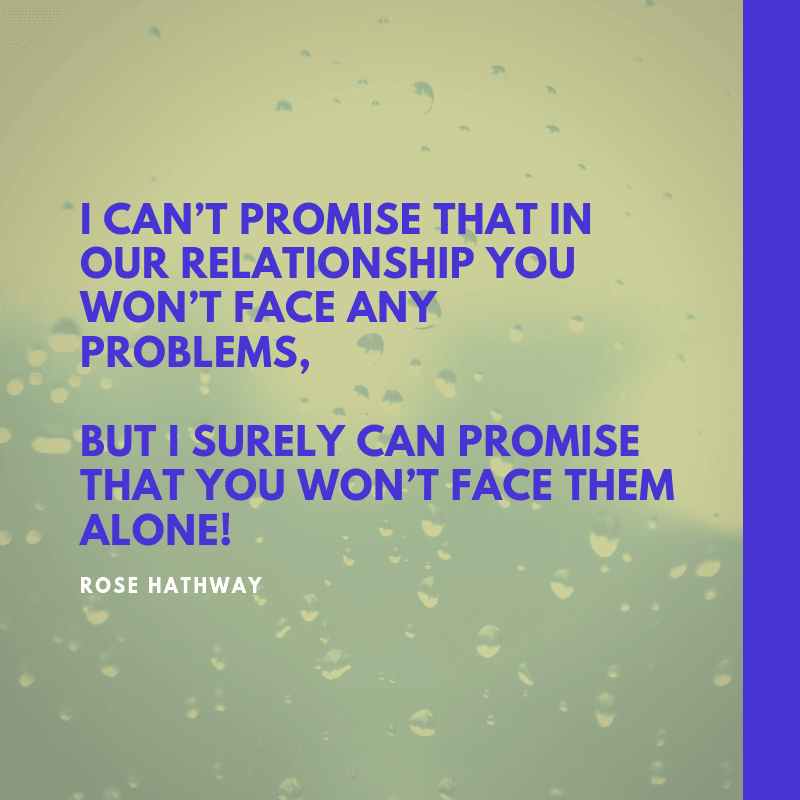 I can't promise that in our relationship you won't face any problems but I surely can promise that you won't face them alone - 63 Strengthen Quotes about Relationship Struggles to Help You