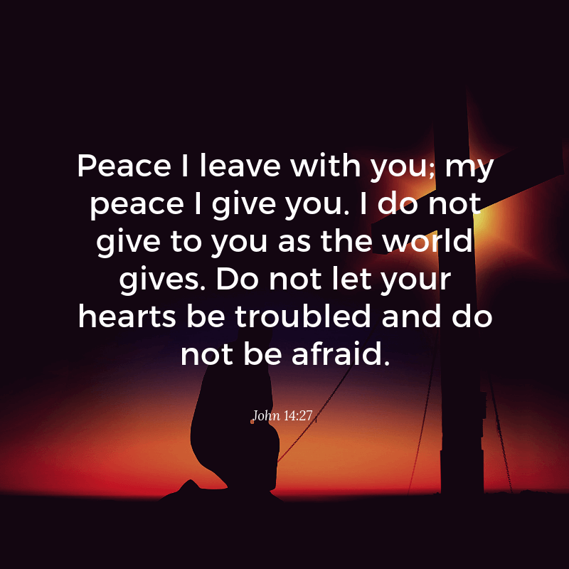 Peace I leave with you my peace I give you. I do not give to you as the world gives. Do not let your hearts be troubled and do not be afraid. - 52 Most Encouraging God's Quotes about Strength (from Bible)