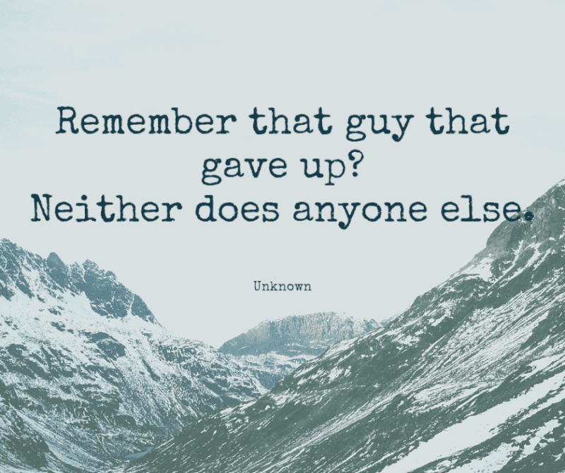 Remember that guy that gave up  Neither does anyone else. - 99+ Worth Reading Quotes When You Getting Through Tough Times
