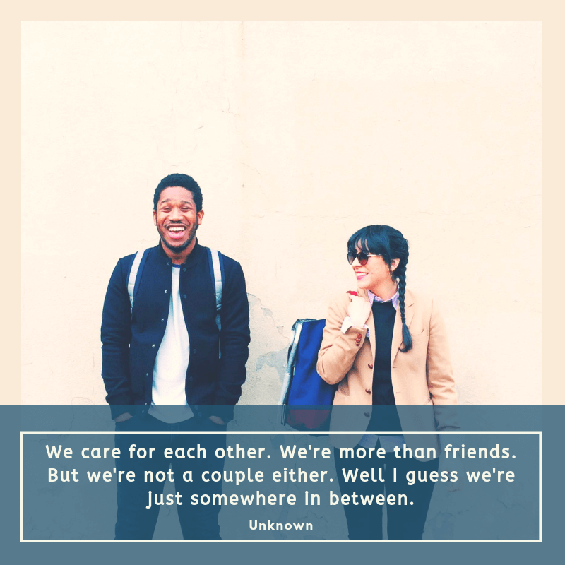 We care for each other. Were more than friends. But were not a couple either. Well I guess were just somewhere in between. - 32 Famous Platonic Love Quotes for Your Relationship ♥