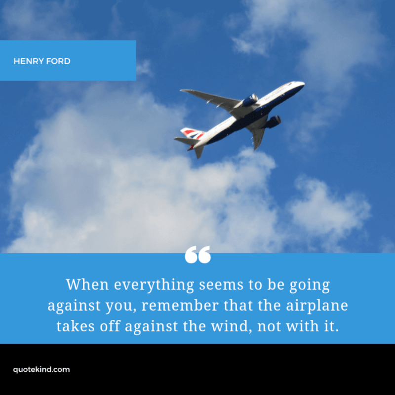 When everything seems to be going against you remember that the airplane takes off against the wind not with it. - 99+ Worth Reading Quotes When You Getting Through Tough Times