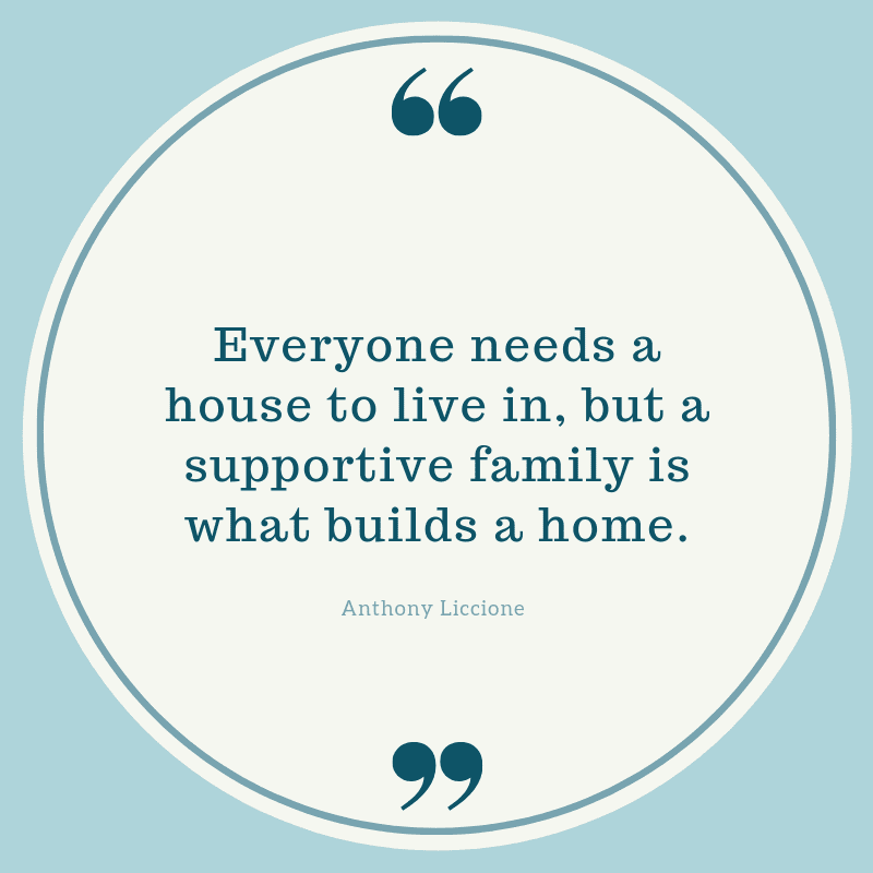 Everyone needs a house to live in but a supportive family is what builds a home. - 75 Quotes About The Meaning of Having Family (BEST REMINDERS)
