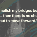 I demolish my bridges behind me... then there is no choice but to move forward. - 17 Unforgettable Quotes from Fridtjof Nansen
