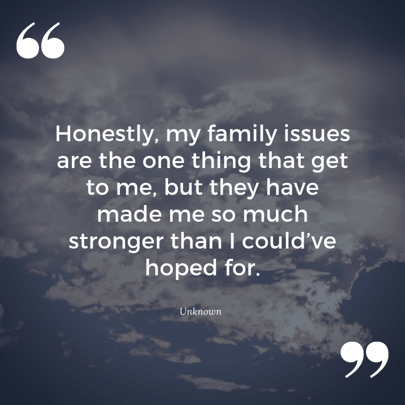 Honestly my family issues are the one thing that get to me but they have made me so much stronger than I could've hoped for. - 23 Curing Quotes for Broken Home Victim (MOVING ON)
