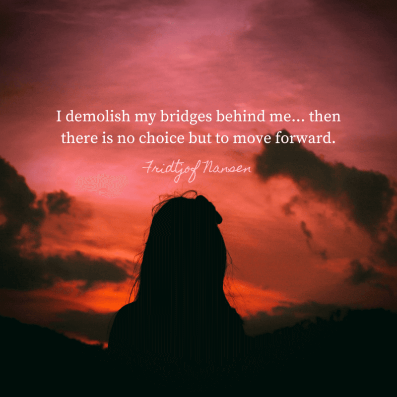 I demolish my bridges behind me...then there is no choice but to move forward. - 77 Change Life and Moving On Quotes You Need to Know Before Die