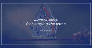 Love change fear staying the same. 375x195 - 77 Change Life and Moving On Quotes You Need to Know Before Die