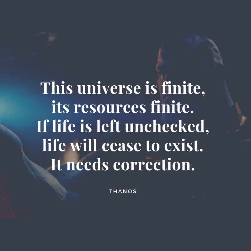 This universe is finite its resources finite. If life is left unchecked life will cease to exist. It needs correction. - 10 Thanos Quotes That Sounds Right (Infinity War & Endgame)