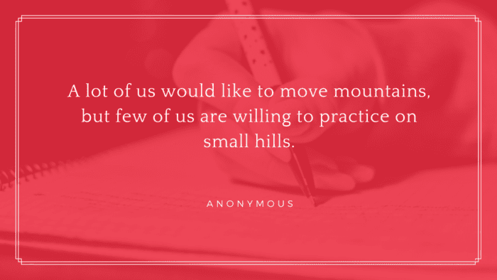 A lot of us would like to move mountains but few of us are willing to practice on small hills. - 41 Best Exam Quotes| Idea And Motivational Quotes