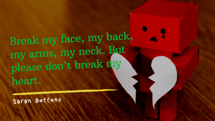 Break my face my back my arms my neck. But please dont break my heart. - 26 One Sided Love Quotes | Ideas And Inspirational For Boys And Girls