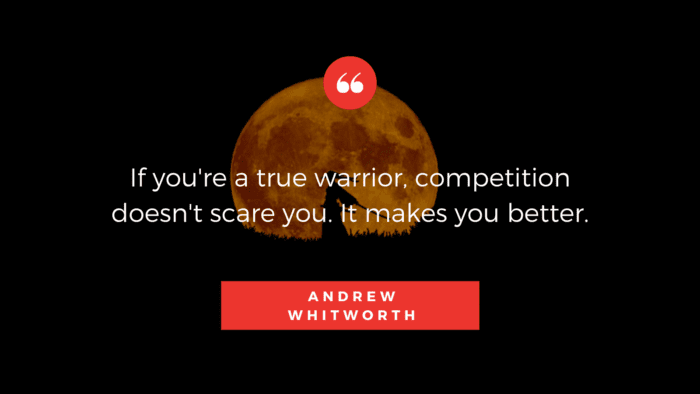 If youre a true warrior competition doesnt scare you. It makes you better. - 50 Warrior Quotes That Awaken And Worth For Reading