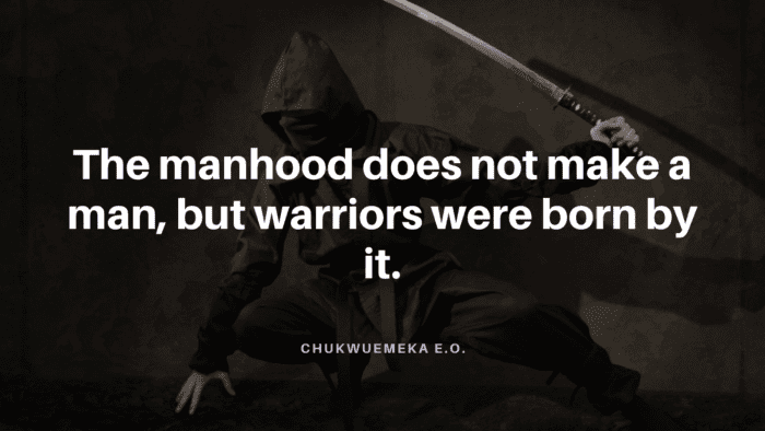 The manhood does not make a man but warriors were born by it. - 50 Warrior Quotes That Awaken And Worth For Reading