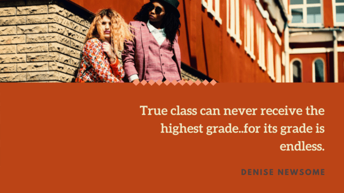 True class can never receive the highest grade..for its grade is endless. - 32 Classy Quotes Ideas And Perfect For Independent
