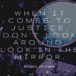 When it comes to justice dont look around look in the mirror. - 30 Quotes About Justice To Inspire You