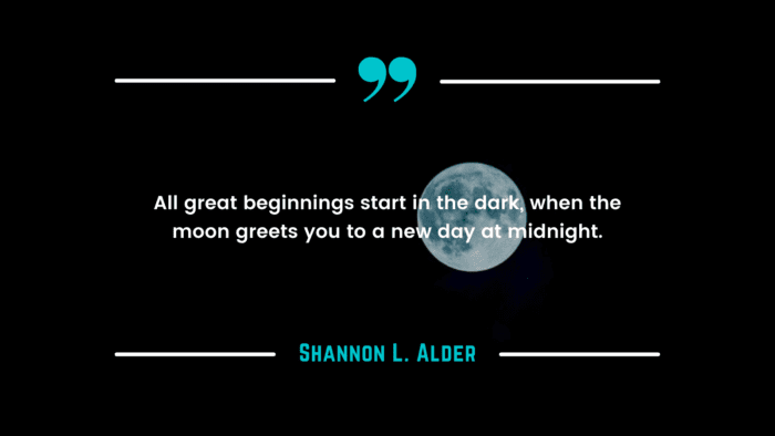 All great beginnings start in the dark when the moon greets you to a new day at midnight. - 32 New Start Quotes As Motivation For You
