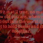 And it is still true no matter how old you are when you go out into the world it is best to hold hands and stick together. - 20 Holding Hands Quotes Give You Motivation To Strengthen The Relationship With Your Partner