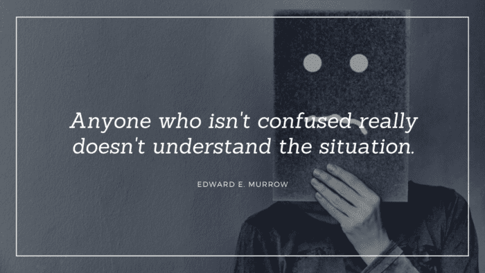Anyone who isnt confused really doesnt understand the situation. 1 - 26 Quotes about Being Confused for Giving You Ideas