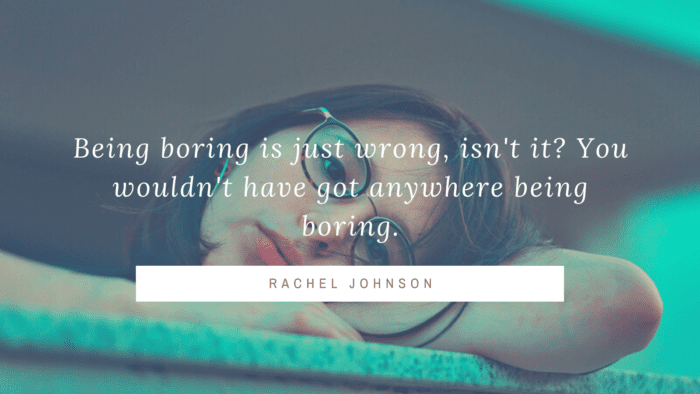 Being boring is just wrong isnt it You wouldnt have got anywhere being boring. - 45 Boring Life Quotes give You Motivation, Ideas, and Inspiration