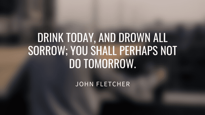 Drink today and drown all sorrow you shall perhaps not do tomorrow. - 50 Alcohol Quotes to Show You How Bad Alcohol for Your Life