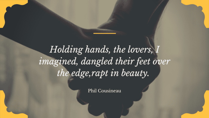 Holding hands the lovers I imagined dangled their feet over the edgerapt in beauty. - 20 Holding Hands Quotes give You Motivation to Strengthen the Relationship with Your Partner
