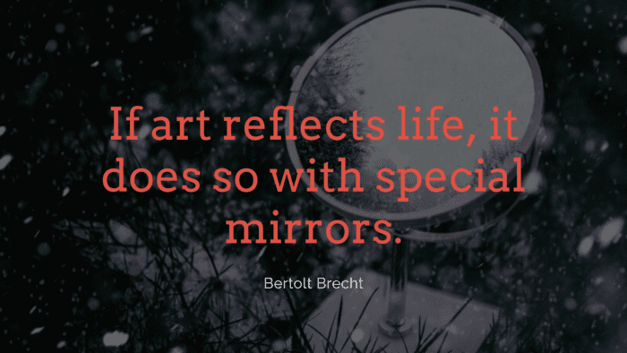 If art reflects life it does so with special mirrors. - 38 Mirror Quotes to See Your Nature