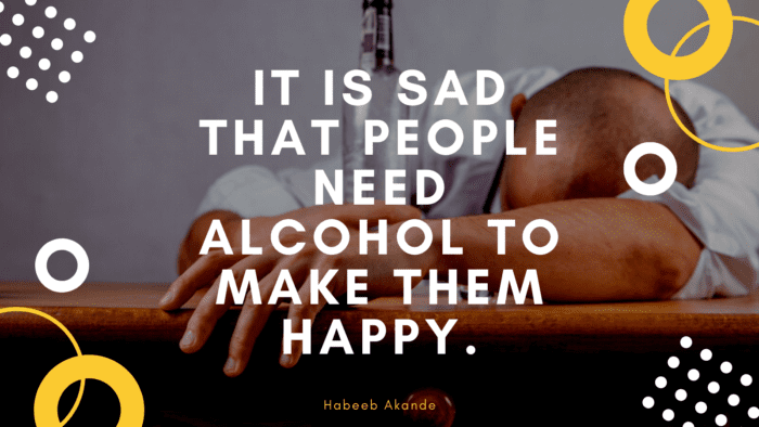 It is sad that people need alcohol to make them happy. - 50 Alcohol Quotes to Show You How Bad Alcohol for Your Life
