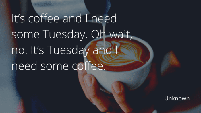 Its coffee and I need some Tuesday. Oh wait no. Its Tuesday and I need some coffee. - 35 Tuesday Quotes Give You Inspirational Message