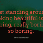 Just standing around looking beautiful is so boring really boring so boring. - 45 Boring Life Quotes Give You Motivation, Ideas, And Inspiration