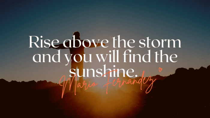 Rise above the storm and you will find the sunshine. - 25 Life Will Get Better Quotes Will Give Spirit For You