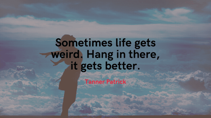 Sometimes life gets weird. Hang in there it gets better. - 25 Life Will Get Better Quotes Will Give Spirit For You