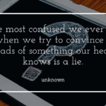 The most confused we ever get is when we try to convince our heads of something our heart knows is a lie. - 26 Quotes About Being Confused For Giving You Ideas