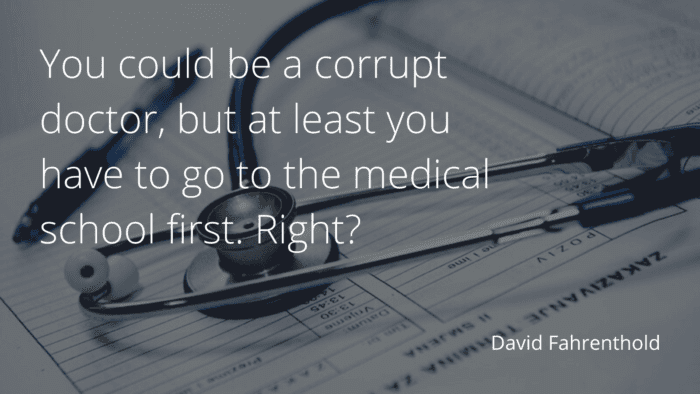 You could be a corrupt doctor but at least you have to go to the medical school first. Right - 48 Doctors Quotes to Show Your Attitude
