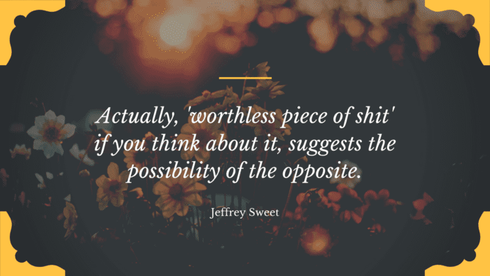 Actually worthless piece of shit if you think about it suggests the possibility of the opposite. - 23 Quotes About Worthless Make You Get Your Worth
