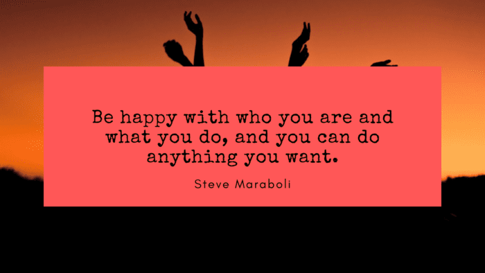 Be happy with who you are and what you do and you can do anything you want. - 50 Empowerment Quotes to Get Better Life
