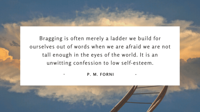 Bragging is often merely a ladder we build for ourselves out of words when we are afraid we are not tall enough in the eyes of the world. It is an unwitting confession to low self esteem. - 25 Quotes About Bragging to Show How Bad the Brag for Yourself and People Around
