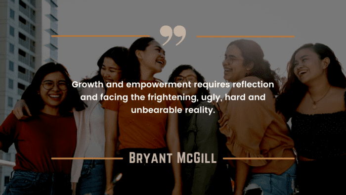 Growth and empowerment requires reflection and facing the frightening ugly hard and unbearable reality. - 50 Empowerment Quotes to Get Better Life