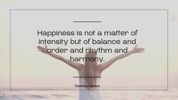 Happiness is not a matter of intensity but of balance and order and rhythm and harmony. 1 - 30 Balanced Life Quotes to Give You Good Life and Happy Life